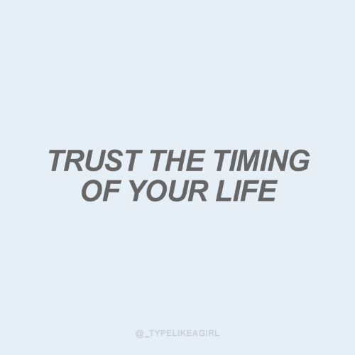 Life, Trust, and  Your Life: TRUST THE TIMING  OF YOUR LIFE  @_TYPELIKEAGIRL