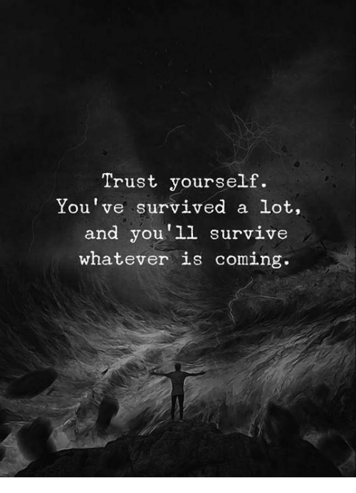 Trust, Whatever, and Coming: Trust yourself.  You've survived a lot,  and you'll survive  whatever is coming.
