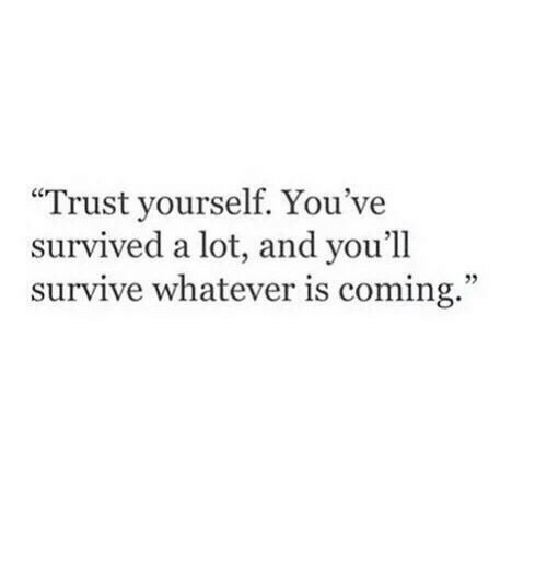 """Trust, Whatever, and Coming: """"Trust yourself. You've  survived a lot, and you'll  survive whatever is coming."""""""