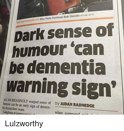 "Party, Dementia, and Dank Memes: Trutand muscular set Bloc Party frontman Kele Okereke PCTURE GETTY  Dark sense of  humour ""can  be dementia  warning sign  AN warped sense of by AIDANRADNEDGE  humour can be an early sign of demen-  tia researchers warn.  Laughing at when compared Lulzworthy"