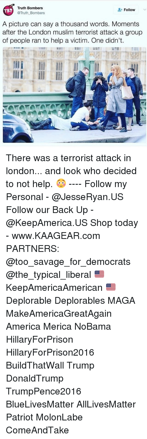Memes, 🤖, and Tbs: Truth Bombers  Follow  TBS  @Truth Bombers  A picture can say a thousand words. Moments  after the London muslim terrorist attack a group  of people ran to help a victim. One didn't. There was a terrorist attack in london... and look who decided to not help. 😳 ---- Follow my Personal - @JesseRyan.US Follow our Back Up - @KeepAmerica.US Shop today - www.KAAGEAR.com PARTNERS: @too_savage_for_democrats @the_typical_liberal 🇺🇸 KeepAmericaAmerican 🇺🇸 Deplorable Deplorables MAGA MakeAmericaGreatAgain America Merica NoBama HillaryForPrison HillaryForPrison2016 BuildThatWall Trump DonaldTrump TrumpPence2016 BlueLivesMatter AllLivesMatter Patriot MolonLabe ComeAndTake