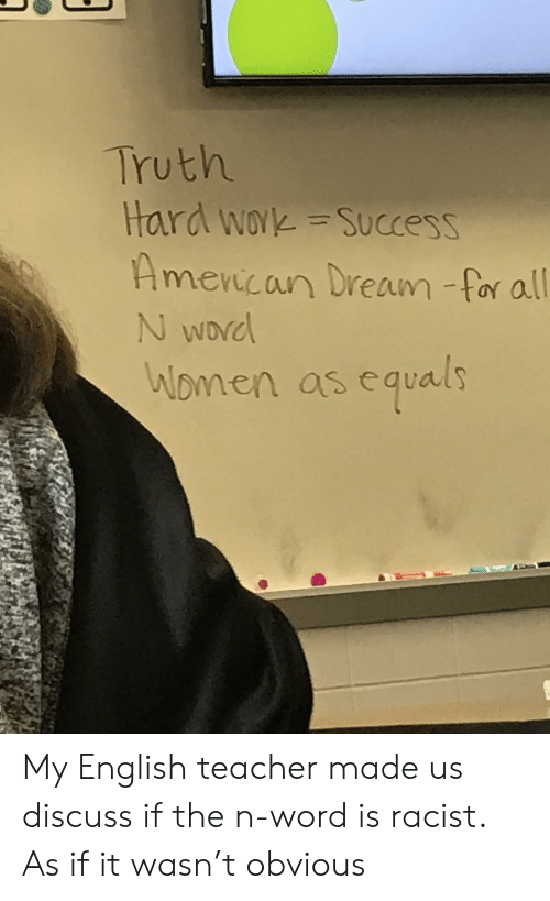 Teacher, Work, and Word: Truth  Hard work =Success  Amencan Dream -for all  SUCC  WOYK  evicar  N WDNC  Nomen as equals My English teacher made us discuss if the n-word is racist. As if it wasn't obvious