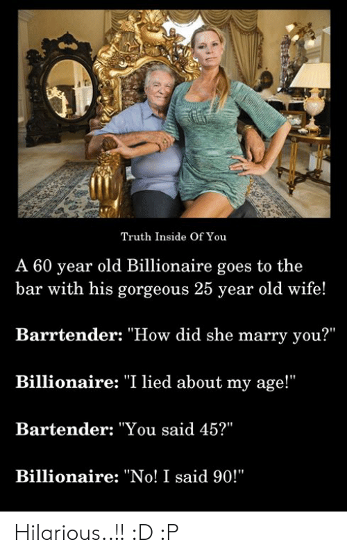 """Memes, Gorgeous, and Wife: Truth Inside Of You  A 60 year old Billionaire goes to the  bar with his gorgeous 25 year old wife!  Barrtender: """"How did she marry you?""""  Billionaire: """"I lied about my age!""""  Bartender: """"You said 45?""""  Billionaire: """"No! I said 90!"""" Hilarious..!! :D :P"""