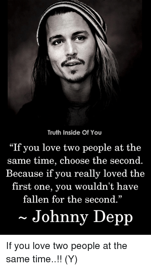 """Johnny Depp, Love, and Memes: Truth Inside Of You  """"If you love two people at the  same time, choose the second.  Because if you really loved the  first one, you wouldn't have  fallen for the second.""""  29  Johnny Depp If you love two people at the same time..!! (Y)"""