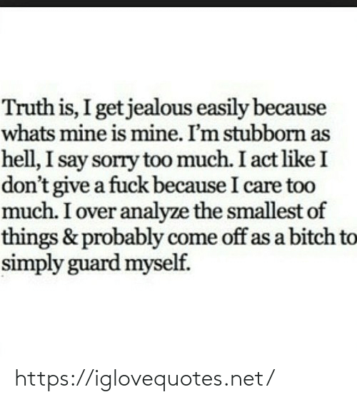 Jealous, Sorry, and Too Much: Truth is, I get jealous easily because  whats mine is mine. I'm stubborn as  hell, I say sorry too much. I act like I  don't give a fuck because I care too  much. I over analyze the smallest of  things & probably come off as a bitch to  simply guard myself. https://iglovequotes.net/