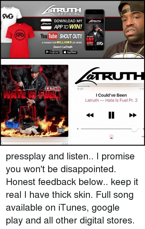 thick skin: TRUTH  OFFICIAL  DOWNLOAD MY  APP TO WIN!  You  AaiANCEFORMILLIONS ofVEws  Search La Truth  App Store  TRUTH  I Could've Been  Latruth Hate Is Fuel Pt. 2  Par pressplay and listen.. I promise you won't be disappointed. Honest feedback below.. keep it real I have thick skin. Full song available on iTunes, google play and all other digital stores.
