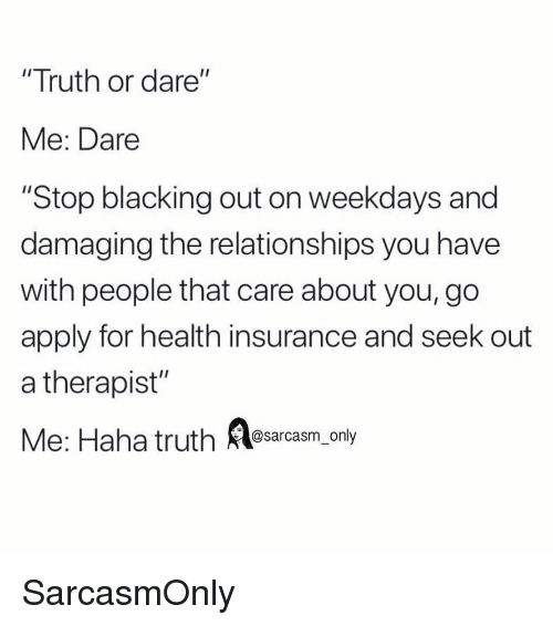"Funny, Memes, and Relationships: ""Truth or dare""  Me: Dare  ""Stop blacking out on weekdays and  damaging the relationships you have  with people that care about you, go  apply for health insurance and seek out  a therapist""  Me: Haha truth asarcasm, only SarcasmOnly"