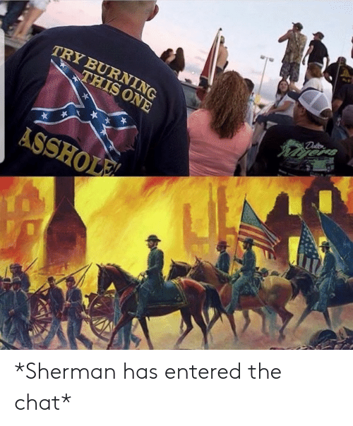 entered: TRY BURNING  THIS ONE  ASSHOLE *Sherman has entered the chat*