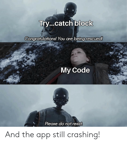 Please Do: Try...catch block  Congratulations! You are being rescued!  My Code  Please do not resist And the app still crashing!