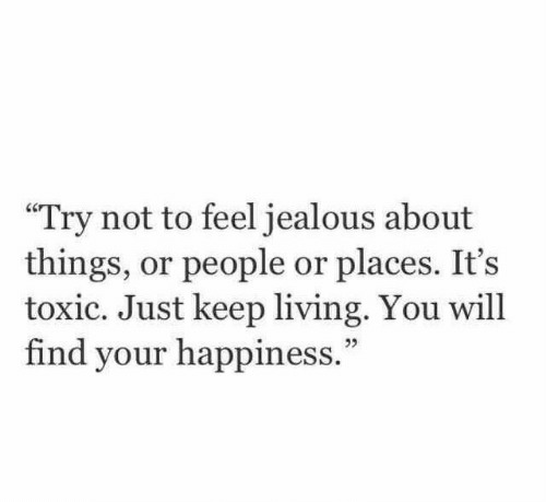"Jealous, Happiness, and Living: ""Try not to feel jealous about  things, or people or places. It's  toxic. Just keep living. You will  find your happiness."""
