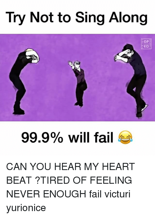 Fail, Memes, and Heart: Try Not to Sing Along  OP  ED  99.9% will fail CAN YOU HEAR MY HEART BEAT ?TIRED OF FEELING NEVER ENOUGH fail victuri yurionice