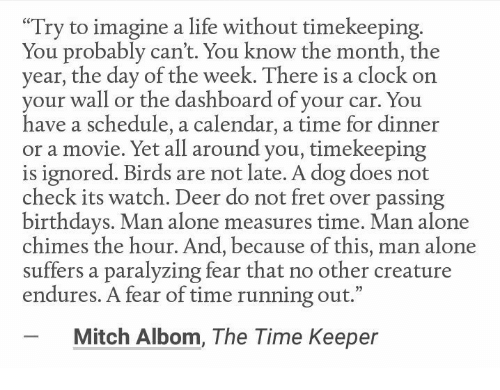 "mitch albom: ""Try to imagine a life without timekeeping  You probably can't. You know the month, the  year, the day of the week. There is a clock on  your wall or the dashboard of your car. You  have a schedule, a calendar, a time for dinner  or a movie. Yet all around you, timekeeping  is ignored. Birds are not late. A dog does not  check its watch. Deer do not fret over passing  birthdays. Man alone measures time. Man alone  chimes the hour. And, because of this, man alone  suffers a paralyzing fear that no other creature  endures. A fear of time running out.""  Mitch Albom, The Time Keeper"