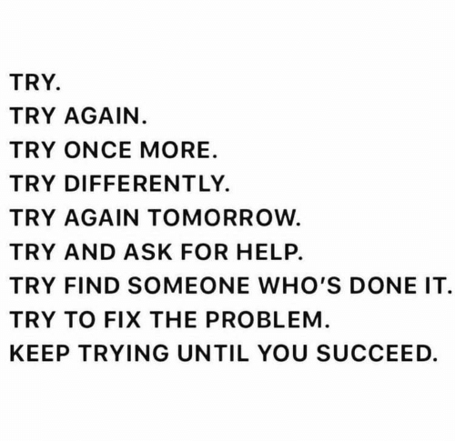 Help, Tomorrow, and Ask: TRY.  TRY AGAIN.  TRY ONCE MORE  TRY DIFFERENTLY  TRY AGAIN TOMORROW.  TRY AND ASK FOR HELP.  TRY FIND SOMEONE WHO'S DONE IT  TRY TO FIX THE PROBLEM  KEEP TRYING UNTIL YOU SUCCEED.