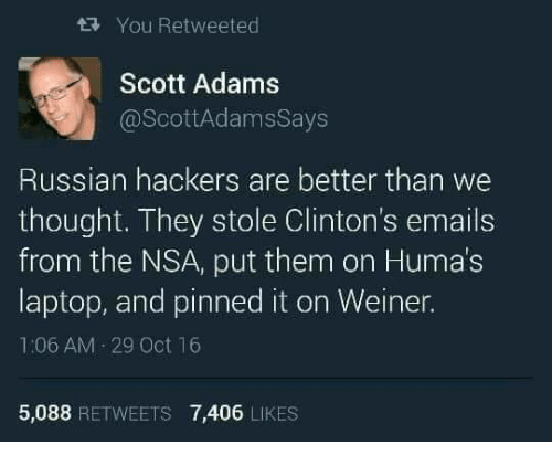 Adam Scott: tRy You Retweeted  Scott Adams  @Scott AdamsSays  Russian hackers are better than we  thought. They stole Clinton's emails  from the NSA, put them on Humas  laptop, and pinned it on Weiner.  1:06 AM 29 Oct 16  5,088  RETWEETS 7,406  LIKES