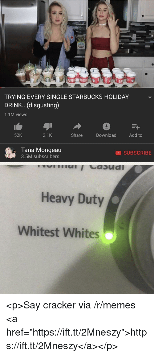 "Memes, Starbucks, and Single: TRYING EVERY SINGLE STARBUCKS HOLIDAY  DRINK.. (disgusting)  1.1M views  52K  2.1K  Share  Download  Add to  Tana Mongeau  3.5M subscribers  SUBSCRIBE  Heavy Duty  Whitest Whites <p>Say cracker via /r/memes <a href=""https://ift.tt/2Mneszy"">https://ift.tt/2Mneszy</a></p>"