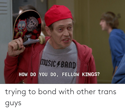 bond: trying to bond with other trans guys