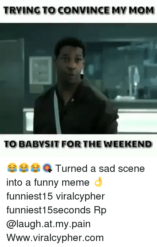 Funny, Meme, and Moms: TRYING TO CONVINCE MV MOM  TO BABYSIT FOR THE WEEKEND 😂😂😂🎯 Turned a sad scene into a funny meme 👌 funniest15 viralcypher funniest15seconds Rp @laugh.at.my.pain Www.viralcypher.com