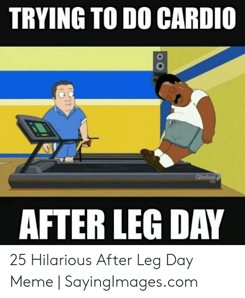 Leg Day Meme: TRYING TO DO CARDIO  Global  AFTER LEG DAY 25 Hilarious After Leg Day Meme   SayingImages.com