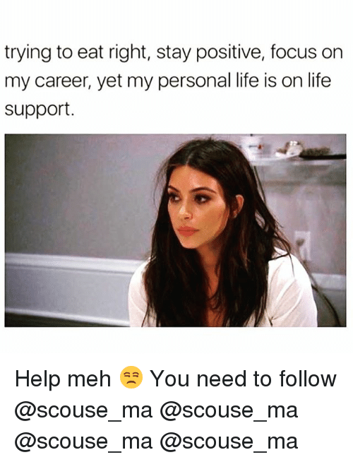 Life, Meh, and Memes: trying to eat right, stay positive, focus or  my career, yet my personal life is on life  support Help meh 😒 You need to follow @scouse_ma @scouse_ma @scouse_ma @scouse_ma