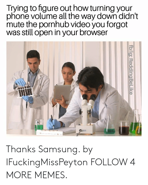 Dank, Memes, and Phone: Trying to figure out how turning your  phone volume all the way down didn't  mute the pornhub video you forgot  was still open in your browser  fb/ig: ReddingBeLike Thanks Samsung. by IFuckingMissPeyton FOLLOW 4 MORE MEMES.