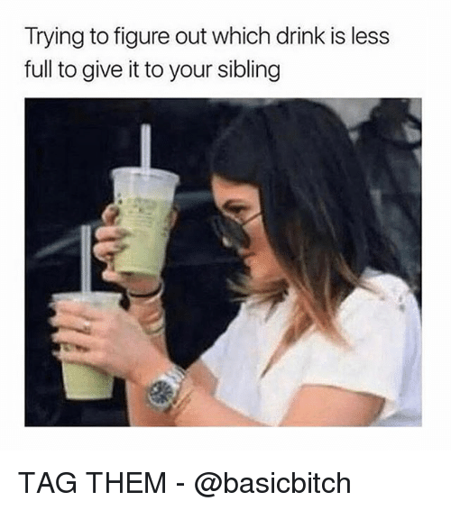 Girl Memes, Them, and Full: Trying to figure out which drink is less  full to give it to your sibling TAG THEM - @basicbitch