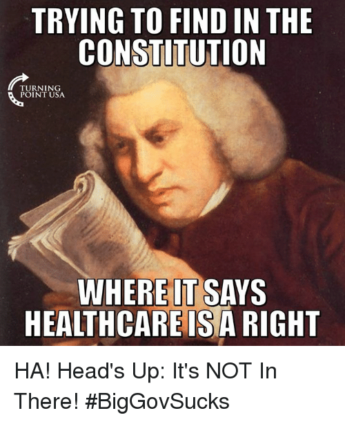 Memes, Constitution, and 🤖: TRYING TO FIND IN THE  CONSTITUTION  TURNING  POINT USA  WHEREIT SAYS  HEALTHCAREISA RIGHT HA! Head's Up: It's NOT In There! #BigGovSucks