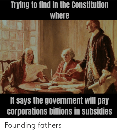 Billions: Trying to find in the Constitution  where  It says the government will pay  corporations billions in subsidies Founding fathers