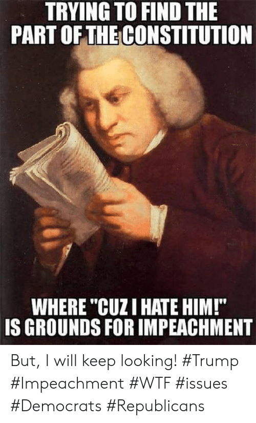 "Constitution: TRYING TO FIND THE  PART OFTHE CONSTITUTION  WHERE ""CUZI HATE HIM!""  IS GROUNDS FOR IMPEACHMENT But, I will keep looking!  #Trump #Impeachment #WTF #issues #Democrats #Republicans"