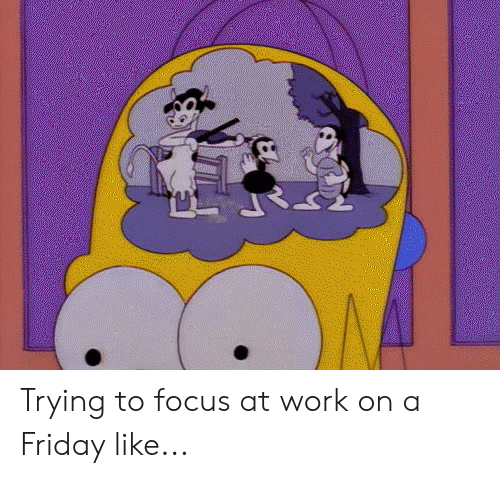 Dank, Friday, and Work: Trying to focus at work on a Friday like...