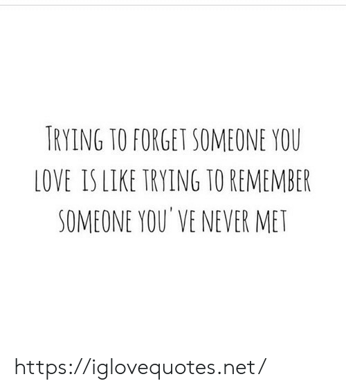 Love Is: TRYING TO FORGET SOMEONE YOU  LOVE IS LIKE TRYING TO REMEMBER  SOMEONE YOU' VE NEVER MET https://iglovequotes.net/