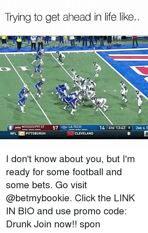 Click, Drunk, and Football: Trying to get ahead in life like..  MISSISSIPPI ST  57gla LA TECH  14 4TH 13:42 8 2ND & G  NFL PITTSBURGH  CLEVELAND I don't know about you, but I'm ready for some football and some bets. Go visit @betmybookie. Click the LINK IN BIO and use promo code: Drunk Join now!! spon