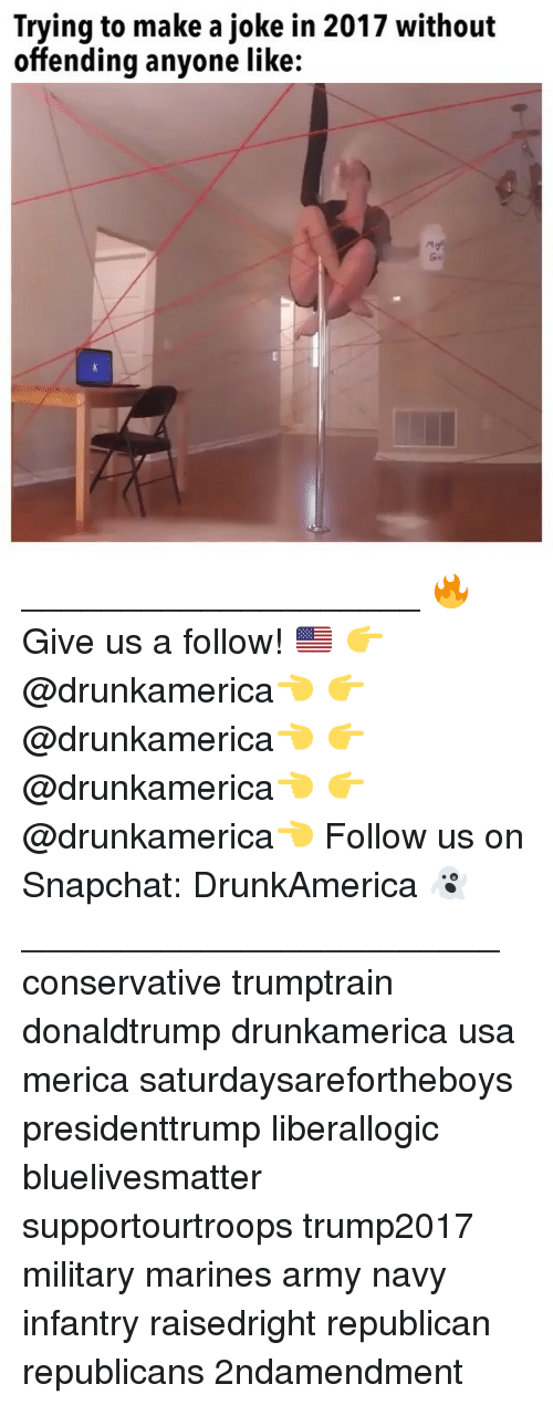 Memes, Snapchat, and Army: Trying to make a joke in 2017 without  offending anyone like:  셔  Ge ____________________ 🔥Give us a follow! 🇺🇸 👉@drunkamerica👈 👉@drunkamerica👈 👉@drunkamerica👈 👉@drunkamerica👈 Follow us on Snapchat: DrunkAmerica 👻 ________________________ conservative trumptrain donaldtrump drunkamerica usa merica saturdaysarefortheboys presidenttrump liberallogic bluelivesmatter supportourtroops trump2017 military marines army navy infantry raisedright republican republicans 2ndamendment