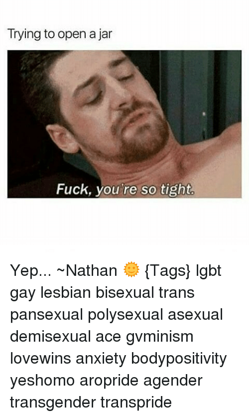 Memes Bisexual And  F0 9f A4 96 Trying To Open A Jar Fuck You Re