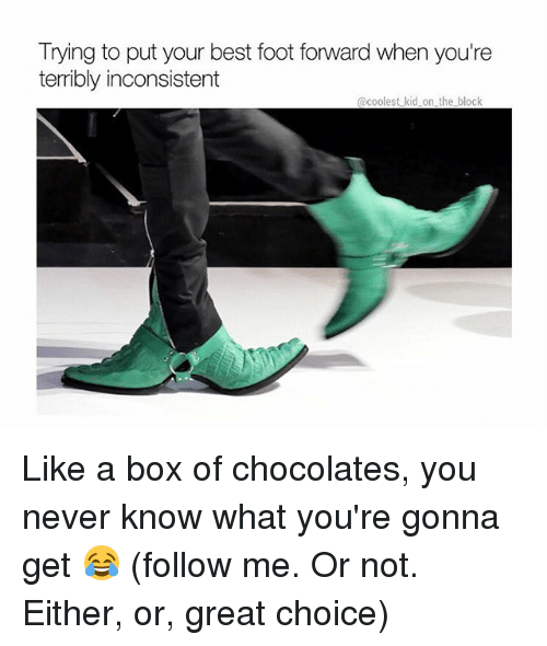 Memes, Best, and Either/Or: Trying to put your best foot forward when you're  terribly inconsistent  @coolest kid on the block Like a box of chocolates, you never know what you're gonna get 😂 (follow me. Or not. Either, or, great choice)