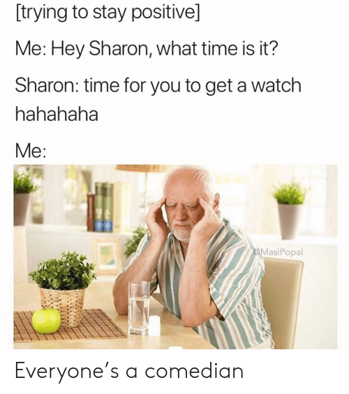 what time is: [trying to stay positive]  Me: Hey Sharon, what time is it?  Sharon: time for you to get a watch  hahahaha  MasiPopal Everyone's a comedian
