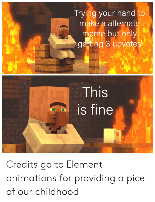 Meme, Reddit, and Make A: Trying your hand to  make a alternate  meme but only  gerting 3 upvotes  This  is fine Credits go to Element animations for providing a pice of our childhood