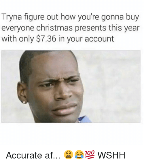Af, Christmas, and Memes: Tryna figure out how you're gonna buy  everyone christmas presents this year  with only $7.36 in your account Accurate af... 😩😂💯 WSHH
