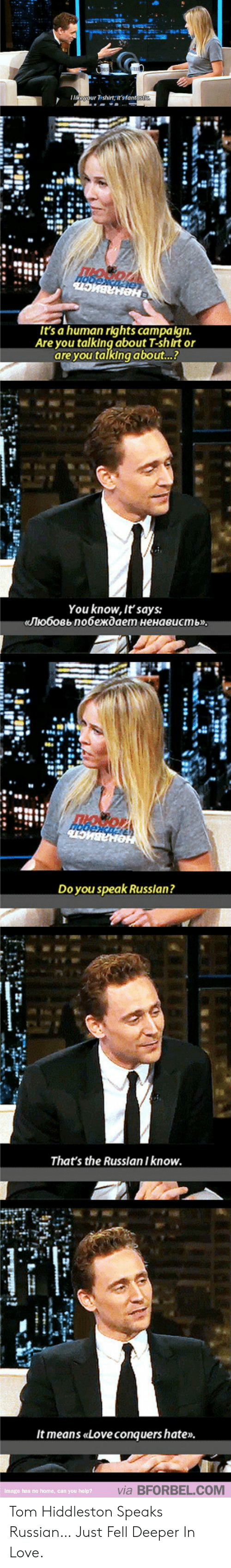 Love, Russian, and Human: t's a human rights campaign.  Are you talking about T-shirt or  are you talking about..?  You know, It'says:  «Nюбовь побеждает ненависть  Do you speak Russlan?  That's the Russlan I know.  3  It means «Love conquershate»  via BFORBEL.COM  hss no  you Tom Hiddleston Speaks Russian… Just Fell Deeper In Love.