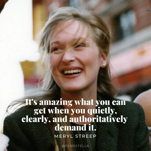 meryl: t's amazing what you can  get when you quietly,  clearly, and authoritatively  demandit  MERYL STREEP  OFEMESTELL