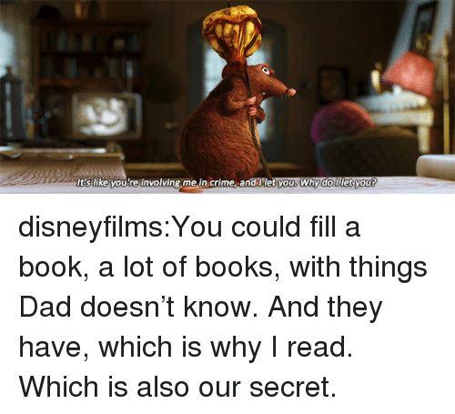 Books, Crime, and Dad: t's like vou're involving me.in crime, and let you, Whydoillet vou? disneyfilms:You could fill a book, a lot of books, with things Dad doesn't know. And they have, which is why I read. Which is also our secret.