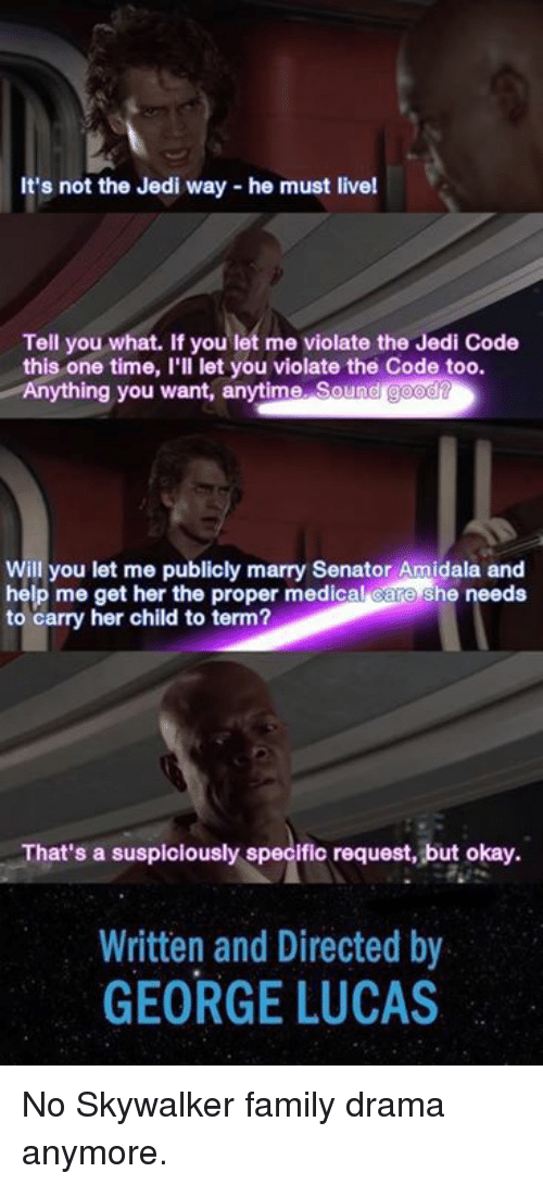 Dank, Family, and Jedi: t's not the Jedi way - he must livel  Tell you what. If you let me violate the Jedi Code  this one time, I'll let you violate the Code too.  Anything you want, anytime. Sound g  Will you let me publicly marry Senator Amidala and  help me get her the proper medical care she needs  to carry her child to term?  That's a suspiclously specific request, but okay.  Written and Directed by  GEORGE LUCAS No Skywalker family drama anymore.