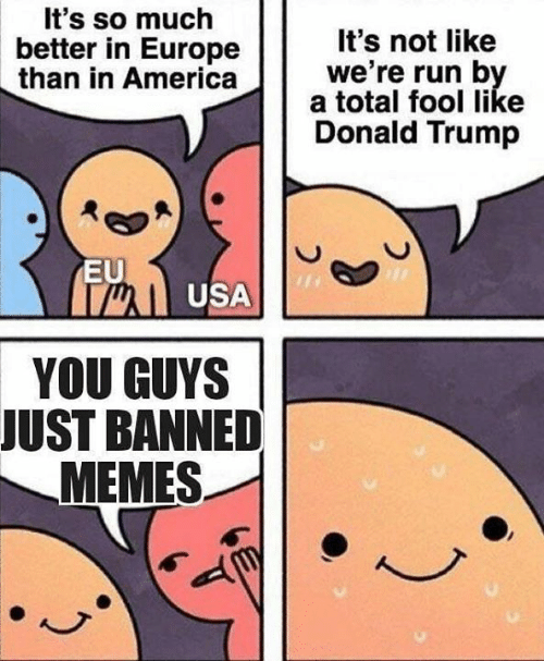Donald Trump, Memes, and Run: t's so much  better in Europe  It's not like  we're run b  than in Americaa total sool like  Donald Trump  EU  well USA  YOU GUYS  JUST BANNED  MEMES