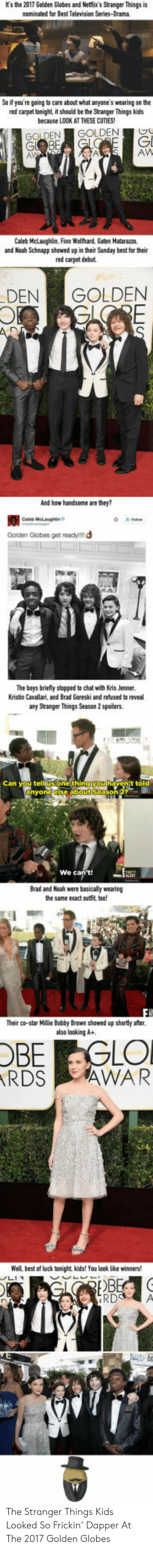 Finn, Golden Globes, and Kris Jenner: ts the 2017 Golden Globes and Netflix's Stranger Things is  nominated for Best Television Series-Drama  So if you're going to care about what anyone's wearing on the  red carpet tonight, it should be the Stranger Things kids  because LOOK AT THESE CUTIES!  GOLDEN GOLDENO  Gl  AW  Caleb Mclaughlin, Finn Wolfhard, Gaten Matarazm,  and Noah Schnapp shawed up in their Sunday best for their  red carpet debut  DENGOLDEN  And haw handsome are they?  蠶  Goldan Giobes get readyl!!d  Caleb Melaughin  The bays briely stopped to chat with Kris Jenner  Kristin Cavallari, and Brad Goreski and refused to reveal  any Stranger Things Season 2 spoilers  one thin  t told  We c  Brad and Noah were basically wearing  the same exact outfit tao!  Their co-star Millie Babby Brown shawed up shortly afer.  also looking A+  OBE GLO  RDS AWAR  Well, best of luck tonight, kids! You look lbke winners  ให้  RD A The Stranger Things Kids Looked So Frickin' Dapper At The 2017 Golden Globes