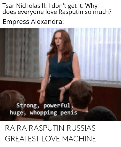 Love, Penis, and Powerful: Tsar Nicholas lI: I don't get it. Why  does everyone love Rasputin so much?  Empress Alexandra:  Strong, powerful,  huge, whopping penis RA RA RASPUTIN RUSSIAS GREATEST LOVE MACHINE