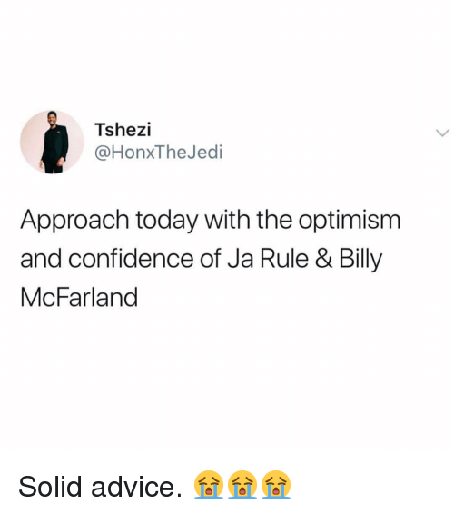 Advice, Confidence, and Ja Rule: Tshezi  @HonxTheJedi  Approach today with the optimism  and confidence of Ja Rule & Billy  McFarland Solid advice. 😭😭😭