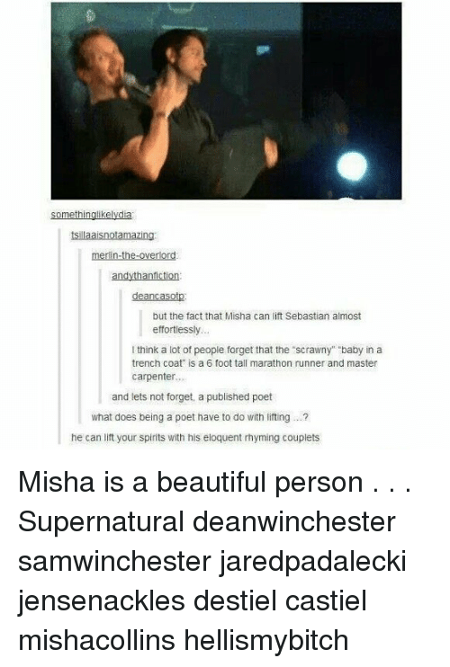 "Beautiful, Memes, and Supernatural: tsillaaisnotamazing  merlin-the-overlor  but the fact that Misha can lift Sebastian almost  effortiessly  think a lot of peopie forget that the scrawny"" baby in a  trench coat is a 6 foot tall marathon runner and master  carpenter..  and lets not forget, a published poet  what does being a poet have to do with liting. .  he can lift your spirits with his eloquent rhyming couplets Misha is a beautiful person . . . Supernatural deanwinchester samwinchester jaredpadalecki jensenackles destiel castiel mishacollins hellismybitch"