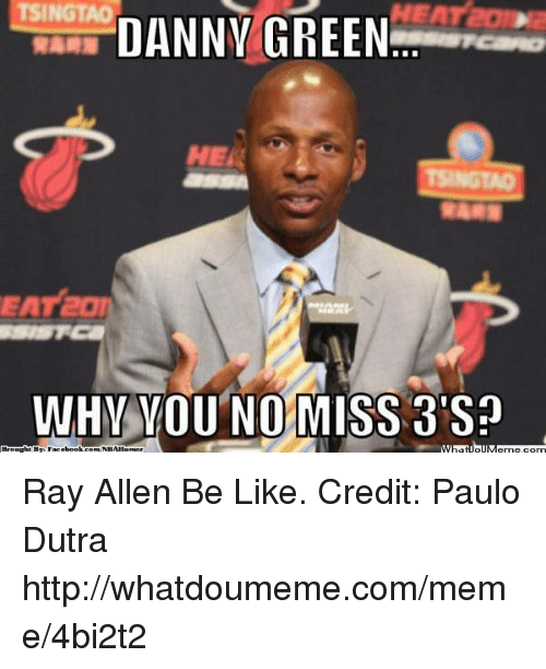 why you no: TSINGTAO  DANNY GREEN  WHY YOU NO MISS 3'Sn  Brought By Facebook comWNBAIlumor Ray Allen Be Like. Credit: Paulo Dutra  http://whatdoumeme.com/meme/4bi2t2