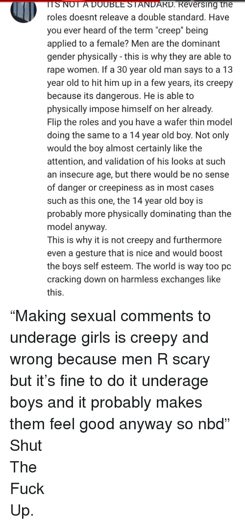 "impose: TSNOT  A  DOUBLE  STANDARD.  Reversing  the  roles doesnt releave a double standard. Have  you ever heard of the term ""creep"" being  applied to a female? Men are the dominant  gender physically - this is why they are able to  rape women. If a 30 year old man says to a 13  year old to hit him up in a few years, its creepy  because its dangerous. He is able to  physically impose himself on her already.  Flip the roles and you have a wafer thin model  doing the same to a 14 year old boy. Not only  would the boy almost certainly like the  attention, and validation of his looks at such  an insecure age, but there would be no sense  of danger or creepiness as in most cases  such as this one, the 14 year old boy is  probably more physically dominating than the  model anyway.  This is why it is not creepy and furthermore  even a gesture that is nice and would boost  the boys self esteem. The world is way too pc  cracking down on harmless exchanges like  this. <p>&ldquo;Making sexual comments to underage girls is creepy and wrong because men R scary but it&rsquo;s fine to do it underage boys and it probably makes them feel good anyway so nbd&rdquo;</p>  <p>Shut</p>  <p>The</p>  <p>Fuck</p>  <p>Up.</p>"