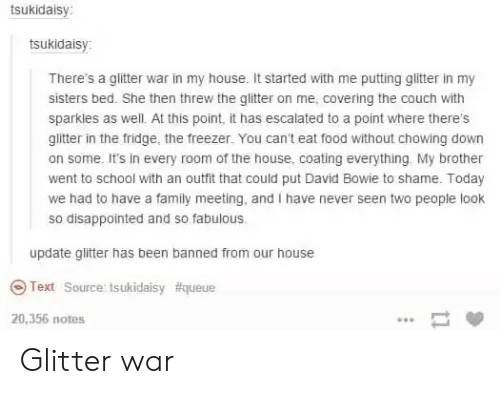 David Bowie, Disappointed, and Family: tsukidaisy  tsukidaisy  There's a glitter war in my house. It started with me putting glitter in my  sisters bed. She then threw the glitter on me, covering the couch with  sparkles as well. At this point, it has escalated to a point where there's  glitter in the fridge, the freezer. You can't eat food without chowing down  on some. It's in every room of the house, coating everything. My brother  went to school with an outfit that could put David Bowie to shame. Today  we had to have a family meeting, and I have never seen two people look  so disappointed and so fabulous.  update glitter has been banned from our house  @) Text Source: tsukidaisy #queue  20,356 notes Glitter war