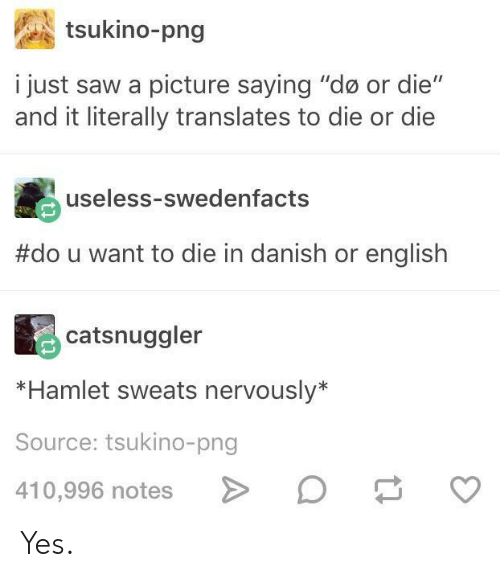 "Hamlet, Saw, and English: tsukino-png  i just saw a picture saying ""do or die""  and it literally translates to die or die  useless-swedenfacts  #dou want to die in danish or english  catsnuggler  *Hamlet sweats nervously*  Source: tsukino-png  410,996 notes Yes."